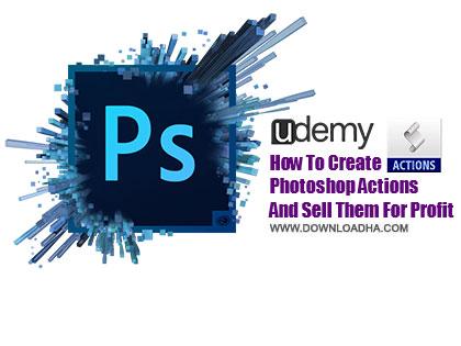 Actions  دانلود آموزش ساخت اکشن درفتوشاپ از یودمی   Udemy How To Create Photoshop Actions And Sell Them For Profit